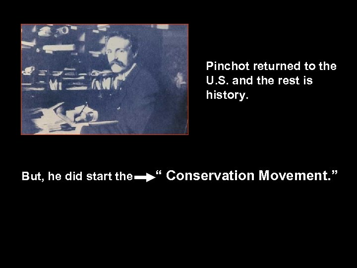 Pinchot returned to the U. S. and the rest is history. But, he did