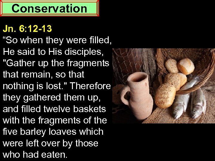"Conservation Jn. 6: 12 -13 ""So when they were filled, He said to His"