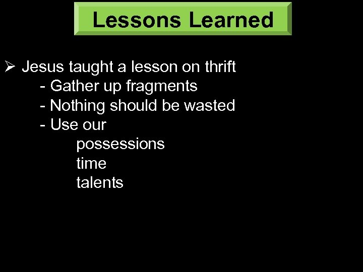 Lessons Learned Ø Jesus taught a lesson on thrift - Gather up fragments -