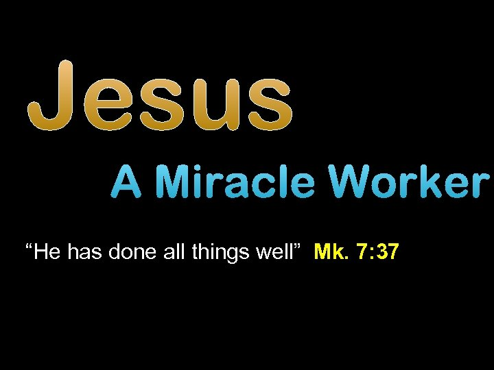 "Jesus A Miracle Worker ""He has done all things well"" Mk. 7: 37"