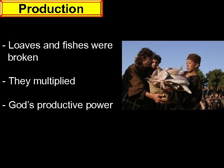 Production - Loaves and fishes were broken - They multiplied - God's productive power