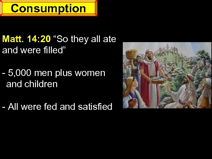 "Consumption Matt. 14: 20 ""So they all ate and were filled"" - 5, 000"