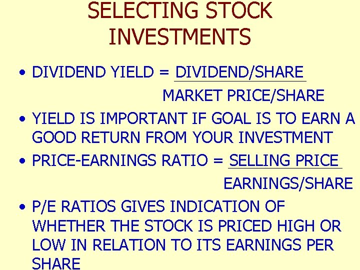 SELECTING STOCK INVESTMENTS • DIVIDEND YIELD = DIVIDEND/SHARE MARKET PRICE/SHARE • YIELD IS IMPORTANT