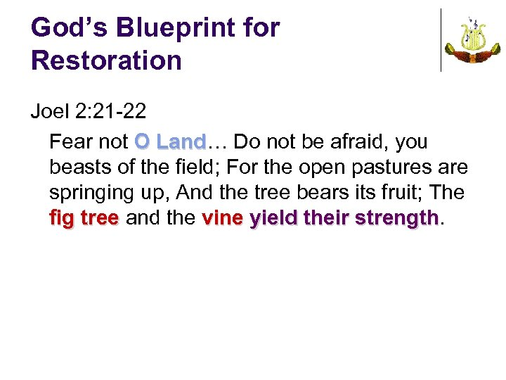 God's Blueprint for Restoration Joel 2: 21 -22 Fear not O Land… Do not