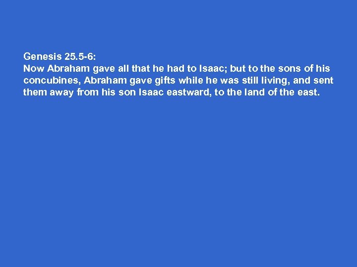 Genesis 25. 5 -6: Now Abraham gave all that he had to Isaac; but