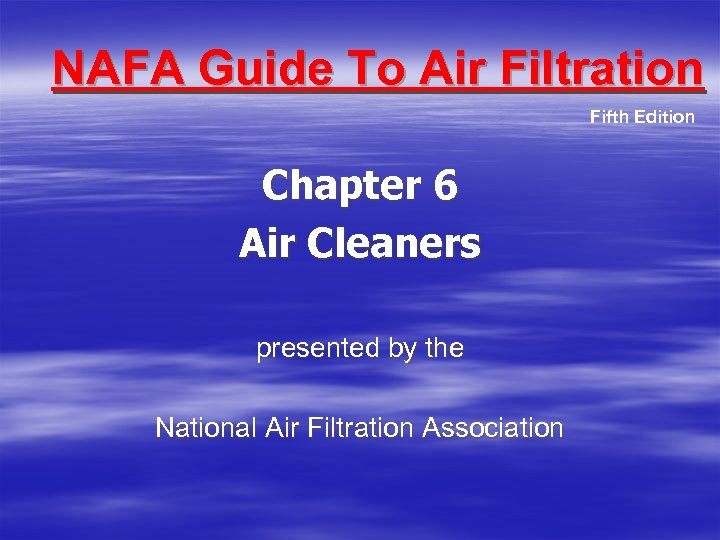 NAFA Guide To Air Filtration Fifth Edition Chapter 6 Air Cleaners presented by the