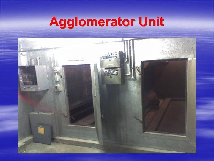 Agglomerator Unit