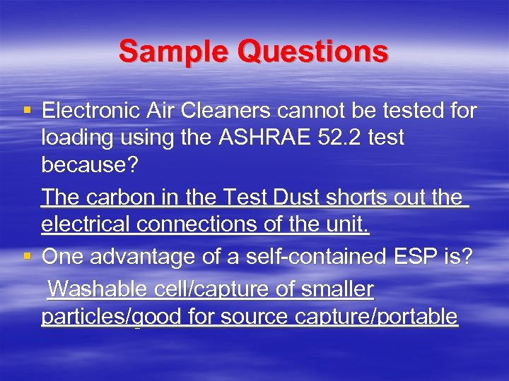 Sample Questions § Electronic Air Cleaners cannot be tested for loading using the ASHRAE