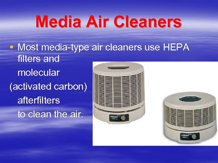Media Air Cleaners § Most media-type air cleaners use HEPA filters and molecular (activated