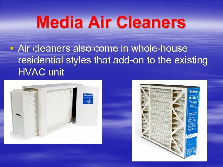 Media Air Cleaners § Air cleaners also come in whole-house residential styles that add-on