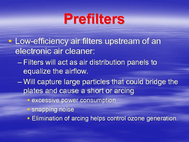 Prefilters § Low-efficiency air filters upstream of an electronic air cleaner: – Filters will