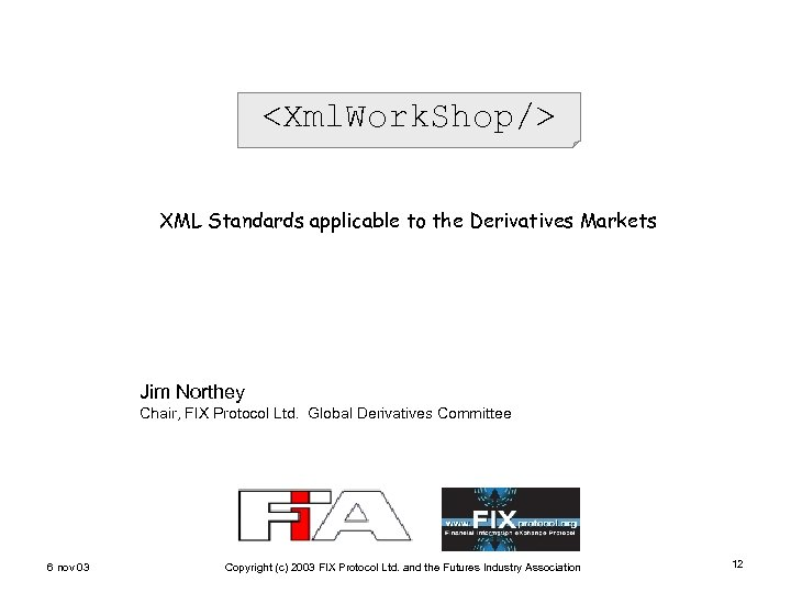 <Xml. Work. Shop/> XML Standards applicable to the Derivatives Markets Jim Northey Chair, FIX