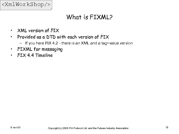 <Xml. Work. Shop/> What is FIXML? • • XML version of FIX Provided as