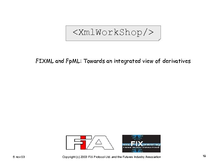 <Xml. Work. Shop/> FIXML and Fp. ML: Towards an integrated view of derivatives 6