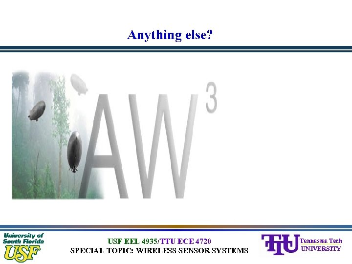 Anything else? USF EEL 4935/TTU ECE 4720 SPECIAL TOPIC: WIRELESS SENSOR SYSTEMS Tennessee Tech