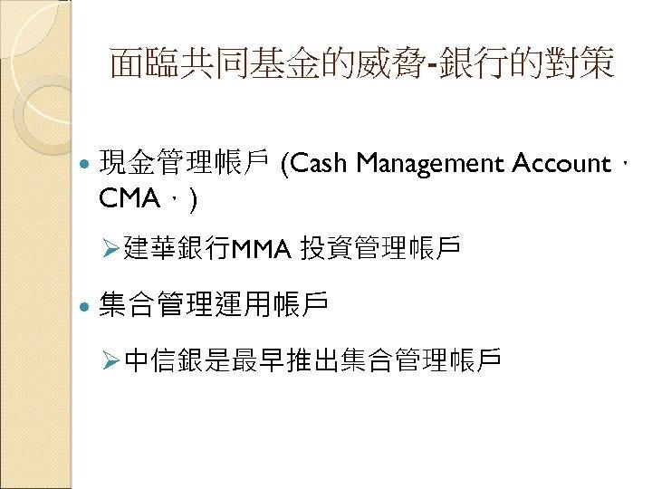 面臨共同基金的威脅-銀行的對策 現金管理帳戶 (Cash Management Account, CMA,) Ø建華銀行MMA 投資管理帳戶 集合管理運用帳戶 Ø中信銀是最早推出集合管理帳戶