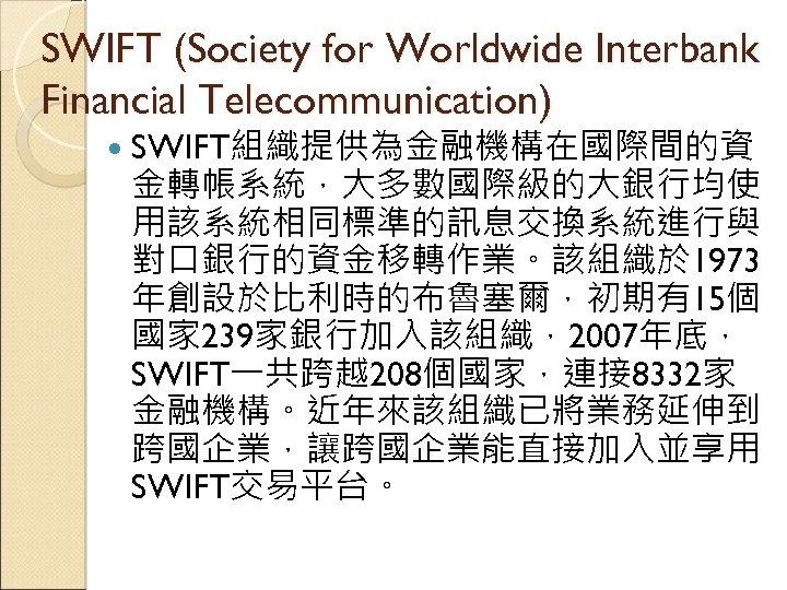 SWIFT (Society for Worldwide Interbank Financial Telecommunication) SWIFT組織提供為金融機構在國際間的資 金轉帳系統,大多數國際級的大銀行均使 用該系統相同標準的訊息交換系統進行與 對口銀行的資金移轉作業。該組織於 1973 年創設於比利時的布魯塞爾,初期有15個 國家