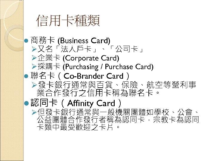 信用卡種類 l 商務卡 (Business Card) Ø又名「法人戶卡」、「公司卡」 Ø企業卡 (Corporate Card) Ø採購卡 (Purchasing / Purchase Card)