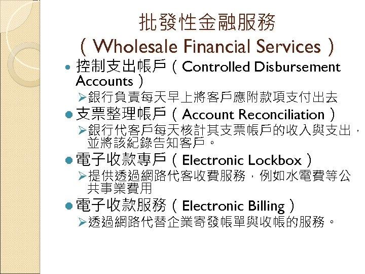 批發性金融服務 (Wholesale Financial Services) 控制支出帳戶(Controlled Disbursement Accounts) Ø銀行負責每天早上將客戶應附款項支付出去 l 支票整理帳戶(Account Reconciliation) Ø銀行代客戶每天核計其支票帳戶的收入與支出, 並將該紀錄告知客戶。 l