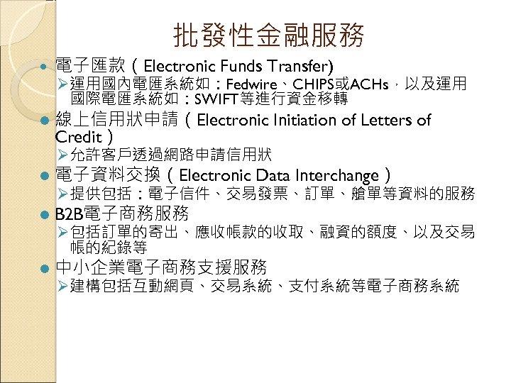 批發性金融服務 電子匯款(Electronic Funds Transfer) l 線上信用狀申請(Electronic Initiation of Letters of Credit) Ø 運用國內電匯系統如:Fedwire、CHIPS或ACHs,以及運用 國際電匯系統如:SWIFT等進行資金移轉