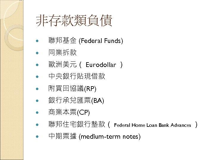 非存款類負債 聯邦基金 (Federal Funds) 同業拆款 歐洲美元( Eurodollar ) 中央銀行貼現借款 附買回協議(RP) 銀行承兌匯票(BA) 商業本票(CP) 聯邦住宅銀行墊款( Federal