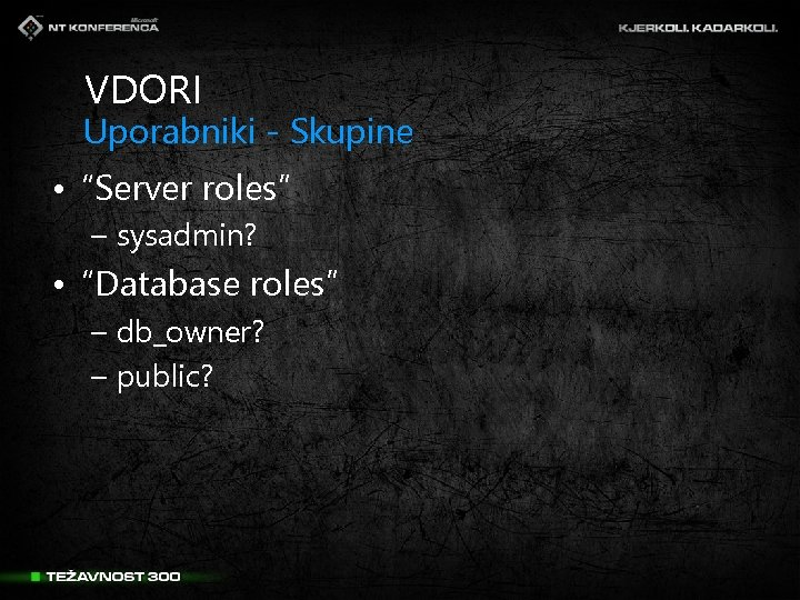 "VDORI Uporabniki - Skupine • ""Server roles"" – sysadmin? • ""Database roles"" – db_owner?"