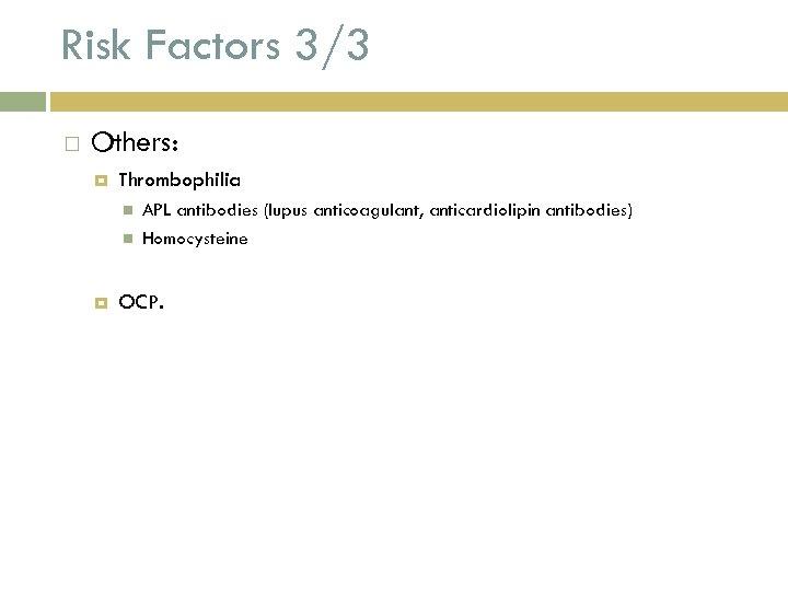 Risk Factors 3/3 Others: Thrombophilia APL antibodies (lupus anticoagulant, anticardiolipin antibodies) Homocysteine OCP.