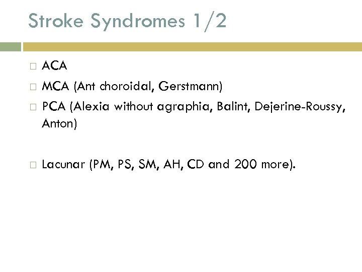 Stroke Syndromes 1/2 ACA MCA (Ant choroidal, Gerstmann) PCA (Alexia without agraphia, Balint, Dejerine-Roussy,