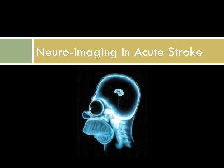Neuro-imaging in Acute Stroke