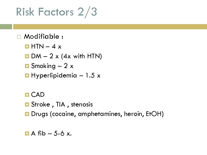 Risk Factors 2/3 Modifiable : HTN – 4 x DM – 2 x (4