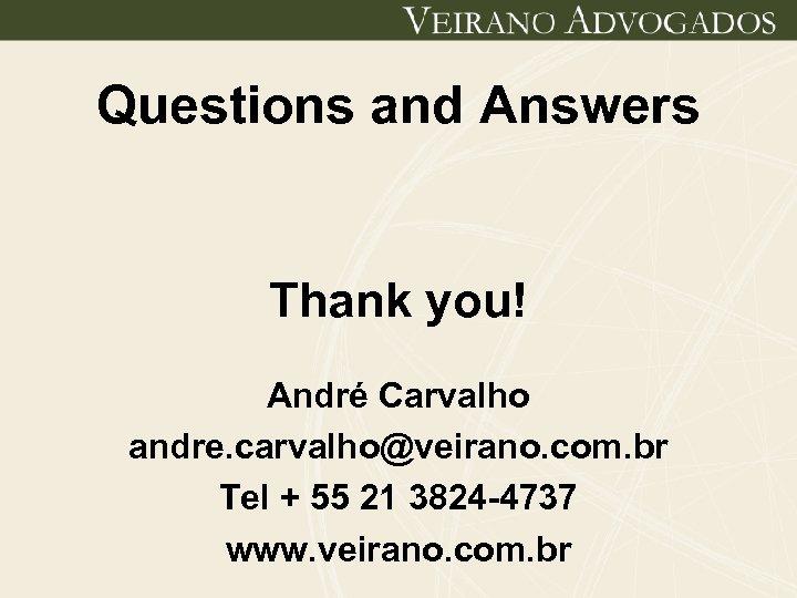 Questions and Answers Thank you! André Carvalho andre. carvalho@veirano. com. br Tel + 55