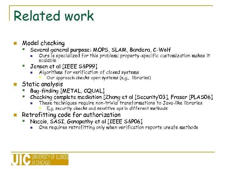 Related work n Model checking § Several general purpose: MOPS, SLAM, Bandera, C-Wolf n
