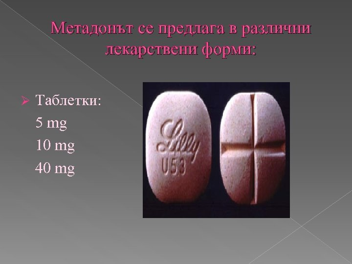 Метадонът се предлага в различни лекарствени форми: Ø Таблетки: 5 mg 10 mg 40