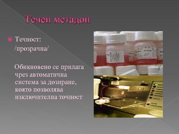 Течен метадон Течност: /прозрачна/ Обикновено се прилага чрез автоматична система за дозиране, която позволява