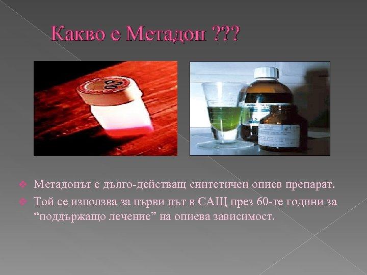 Какво е Метадон ? ? ? Метадонът е дълго-действащ синтетичен опиев препарат. v Той