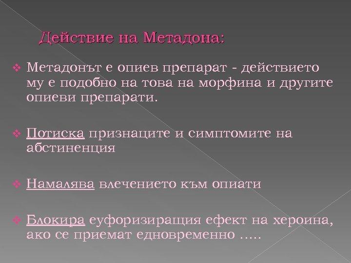 Действие на Метадона: v Метадонът е опиев препарат - действието му е подобно на