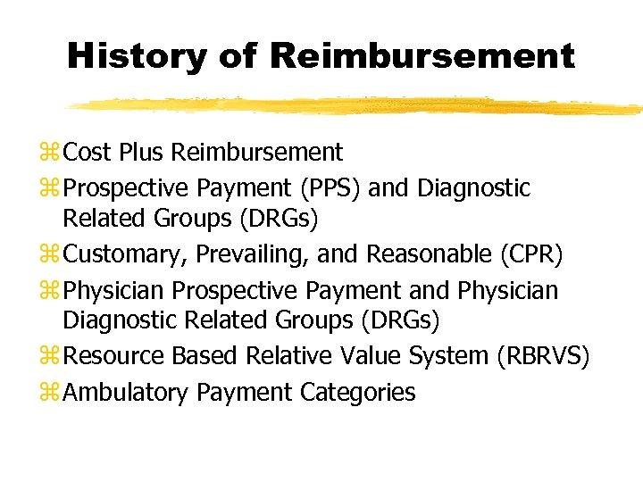 History of Reimbursement z Cost Plus Reimbursement z Prospective Payment (PPS) and Diagnostic Related