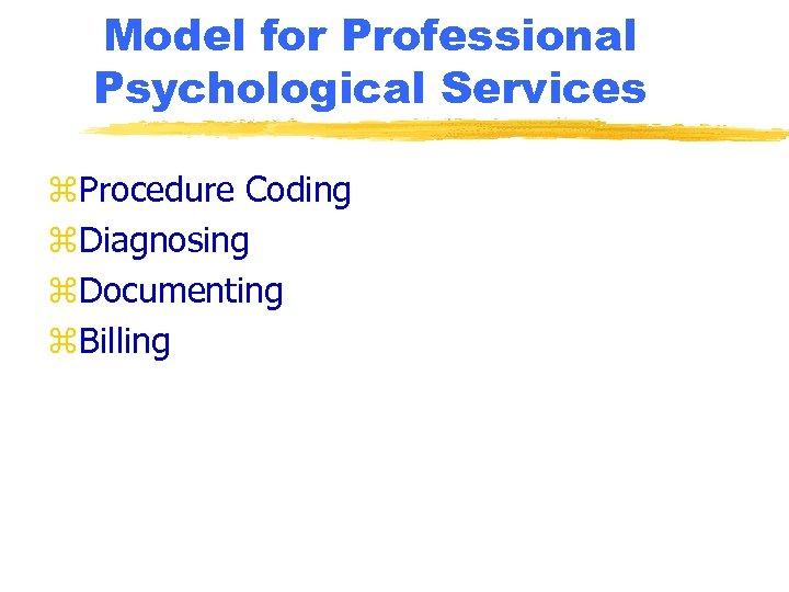 Model for Professional Psychological Services z. Procedure Coding z. Diagnosing z. Documenting z. Billing
