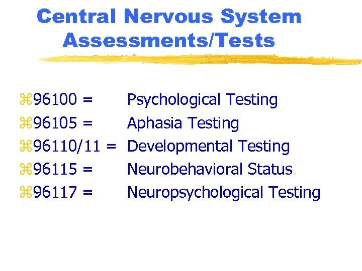 Central Nervous System Assessments/Tests z 96100 = Psychological Testing z 96105 = Aphasia Testing