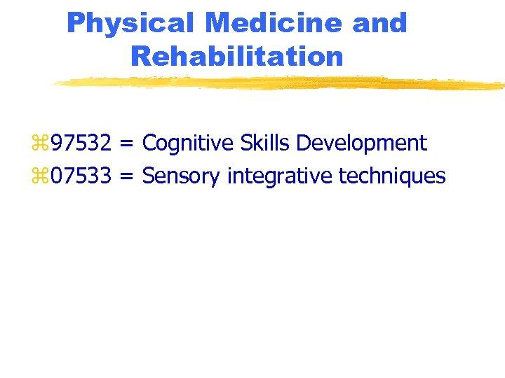 Physical Medicine and Rehabilitation z 97532 = Cognitive Skills Development z 07533 = Sensory