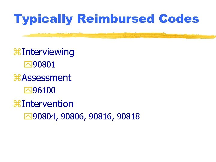 Typically Reimbursed Codes z. Interviewing y 90801 z. Assessment y 96100 z. Intervention y