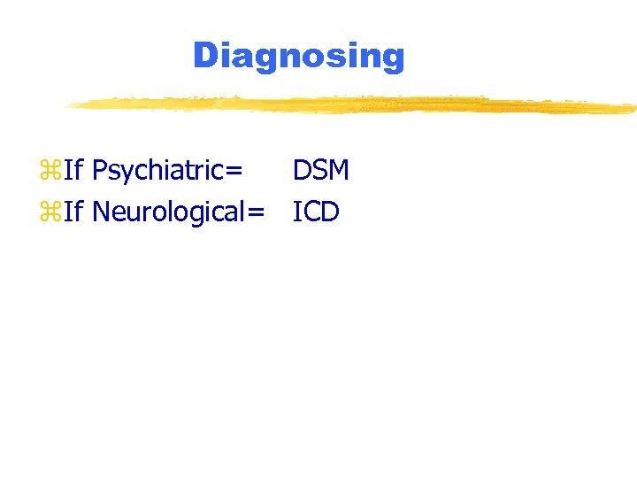 Diagnosing z. If Psychiatric= DSM z. If Neurological= ICD