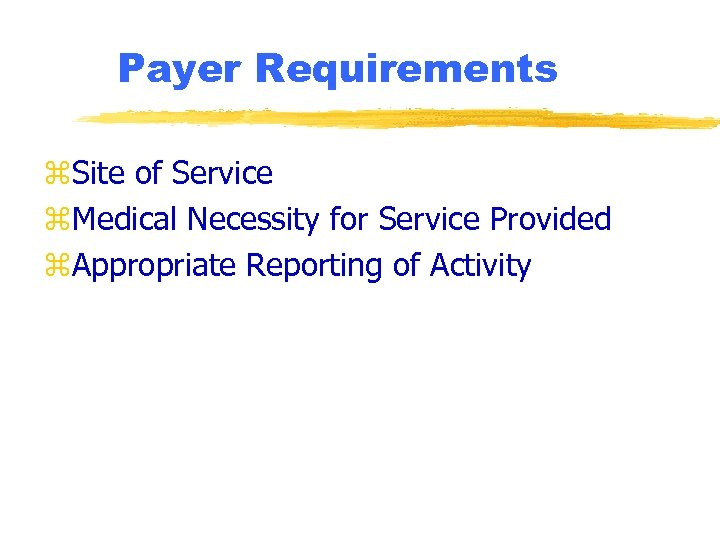 Payer Requirements z. Site of Service z. Medical Necessity for Service Provided z. Appropriate