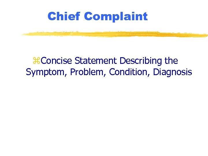 Chief Complaint z. Concise Statement Describing the Symptom, Problem, Condition, Diagnosis