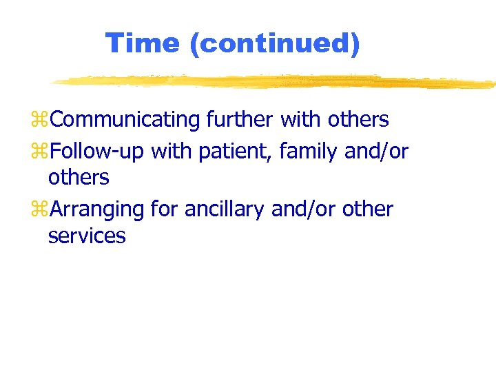 Time (continued) z. Communicating further with others z. Follow-up with patient, family and/or others