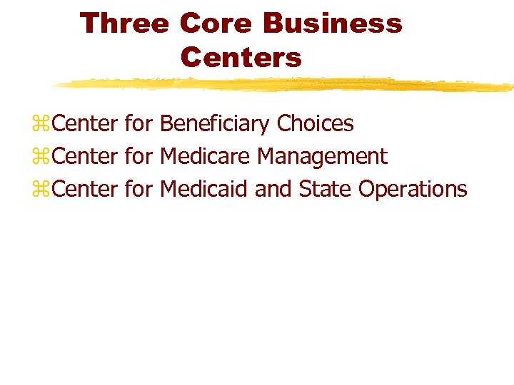Three Core Business Centers z. Center for Beneficiary Choices z. Center for Medicare Management