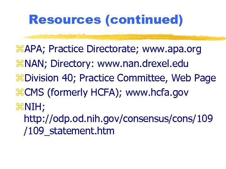 Resources (continued) z. APA; Practice Directorate; www. apa. org z. NAN; Directory: www. nan.