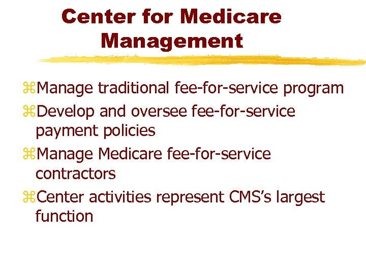 Center for Medicare Management z. Manage traditional fee-for-service program z. Develop and oversee fee-for-service
