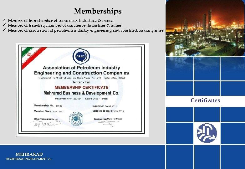 Memberships ü Member of Iran chamber of commerce, Industries & mines ü Member of