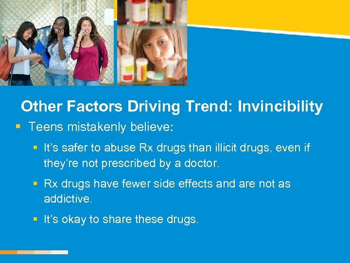 Other Factors Driving Trend: Invincibility § Teens mistakenly believe: § It's safer to abuse